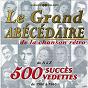 Compilation Le grand abécédaire de la chanson rétro: 500 succès, 500 vedettes (de 1900 à 1960) avec Michèle Dorlan / Henri Vertal / Fred Adison / Adrien Adrius / Aglaé...